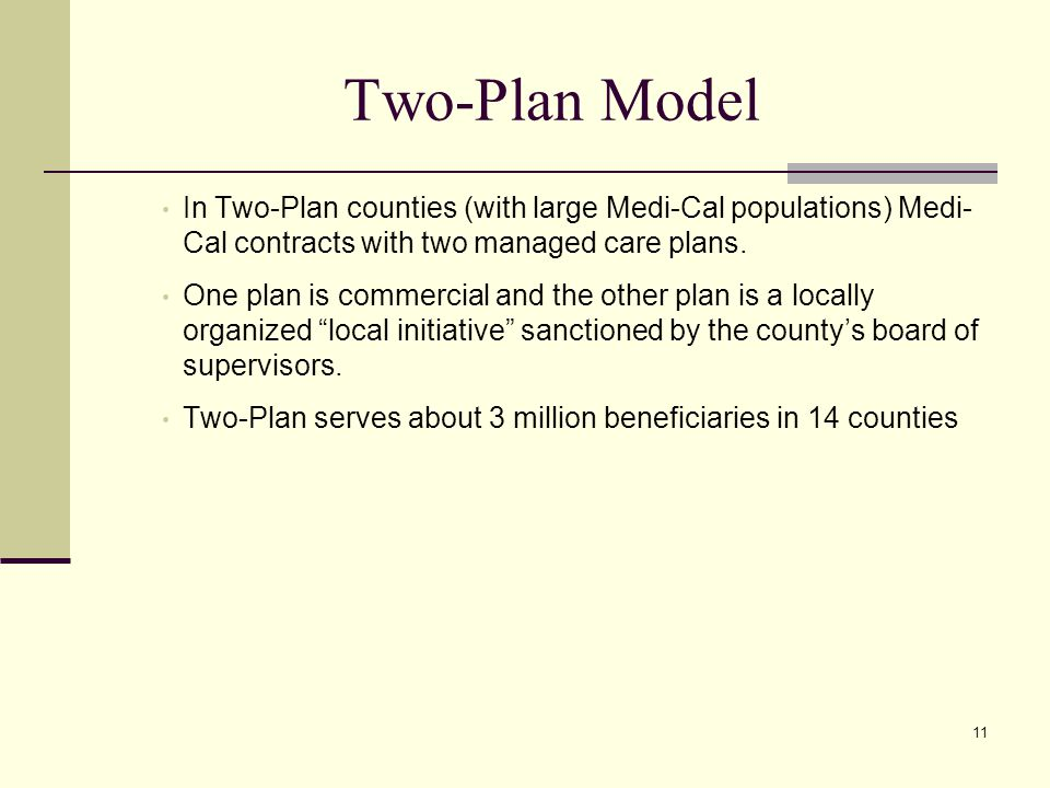 11 Two-Plan Model In Two-Plan counties (with large Medi-Cal populations) Medi- Cal contracts with two managed care plans.