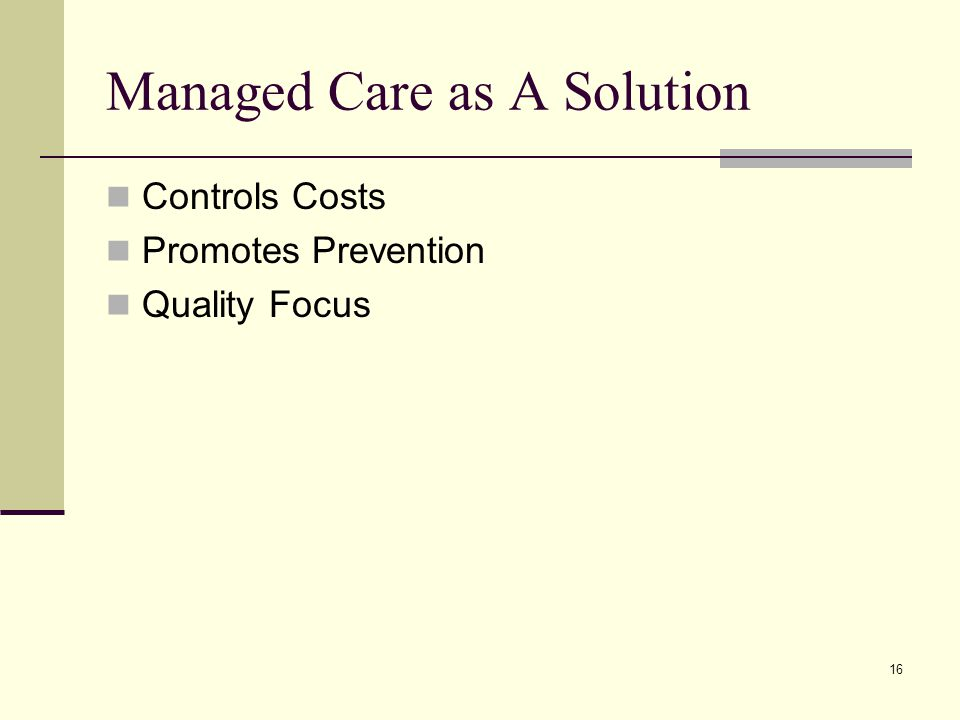 16 Managed Care as A Solution Controls Costs Promotes Prevention Quality Focus