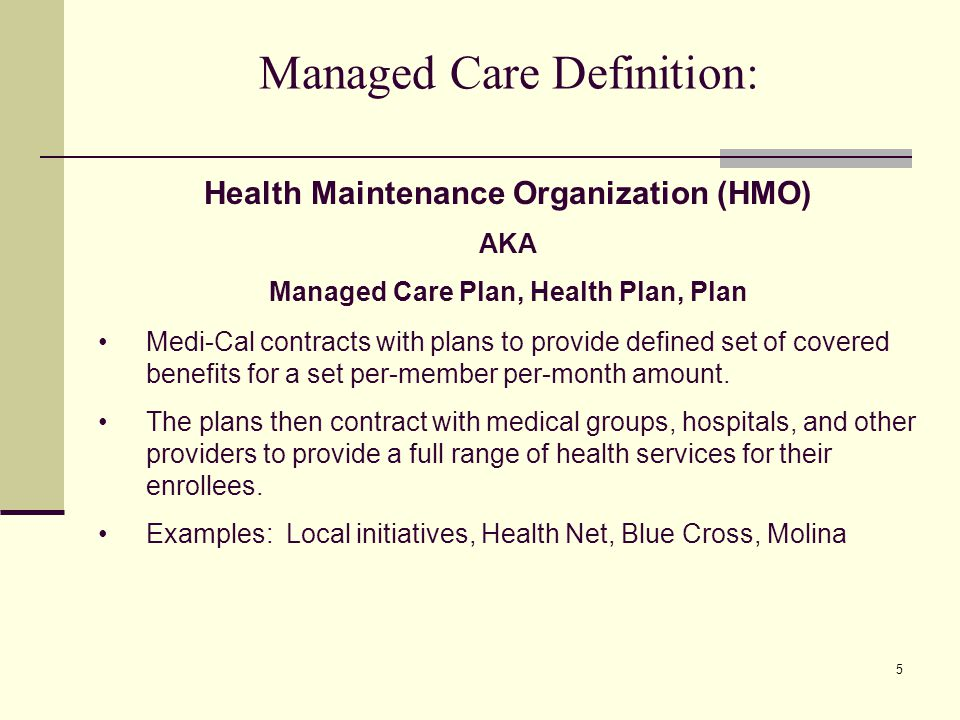 5 Managed Care Definition: Medi-Cal contracts with plans to provide defined set of covered benefits for a set per-member per-month amount.