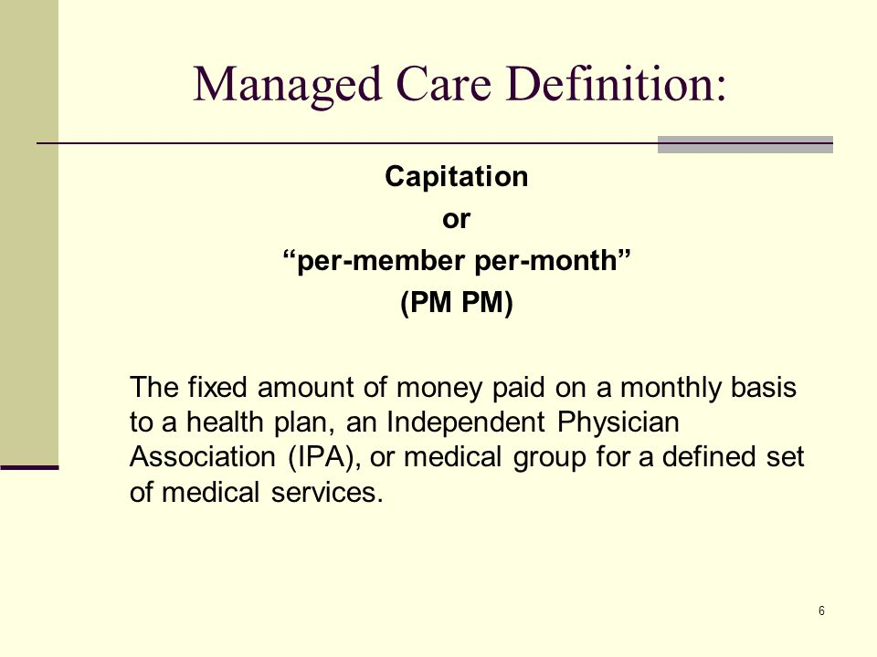 6 Managed Care Definition: Capitation or per-member per-month (PM PM) The fixed amount of money paid on a monthly basis to a health plan, an Independent Physician Association (IPA), or medical group for a defined set of medical services.