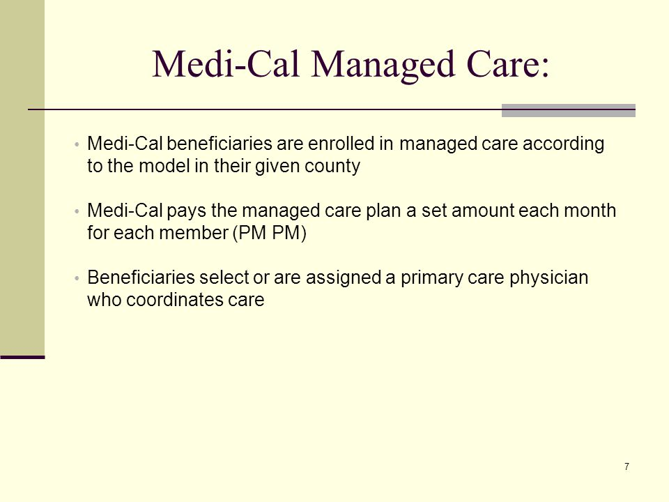 7 Medi-Cal Managed Care: Medi-Cal beneficiaries are enrolled in managed care according to the model in their given county Medi-Cal pays the managed care plan a set amount each month for each member (PM PM) Beneficiaries select or are assigned a primary care physician who coordinates care