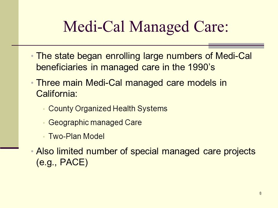 8 Medi-Cal Managed Care: The state began enrolling large numbers of Medi-Cal beneficiaries in managed care in the 1990's Three main Medi-Cal managed care models in California: County Organized Health Systems Geographic managed Care Two-Plan Model Also limited number of special managed care projects (e.g., PACE)