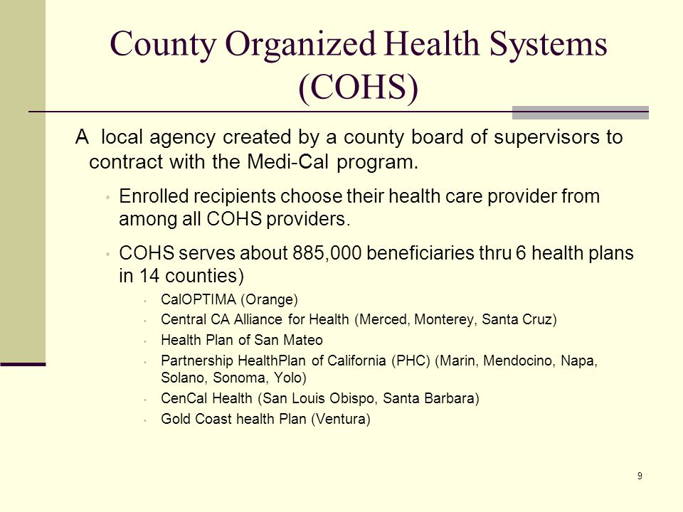 9 County Organized Health Systems (COHS) A local agency created by a county board of supervisors to contract with the Medi-Cal program.