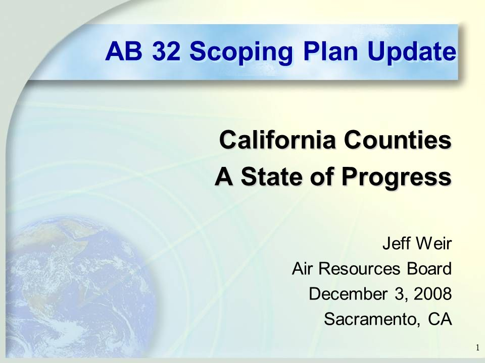 1 AB 32 Scoping Plan Update California Counties A State of Progress Jeff Weir Air Resources Board December 3, 2008 Sacramento, CA