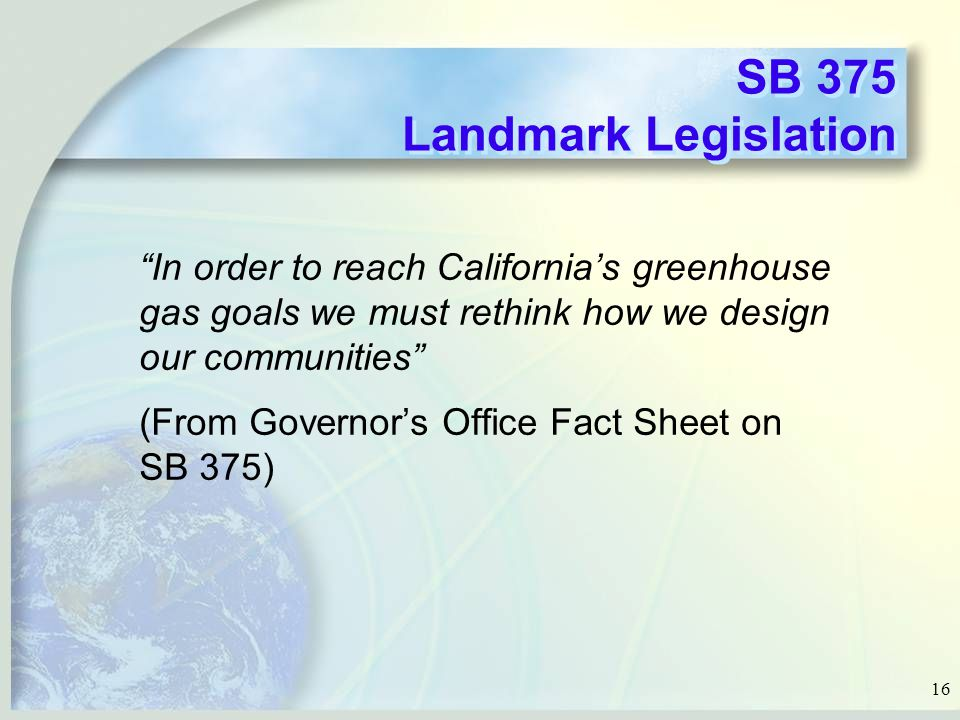16 SB 375 Landmark Legislation In order to reach California's greenhouse gas goals we must rethink how we design our communities (From Governor's Office Fact Sheet on SB 375)