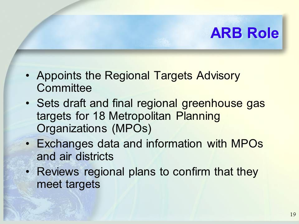 19 ARB Role Appoints the Regional Targets Advisory Committee Sets draft and final regional greenhouse gas targets for 18 Metropolitan Planning Organizations (MPOs) Exchanges data and information with MPOs and air districts Reviews regional plans to confirm that they meet targets