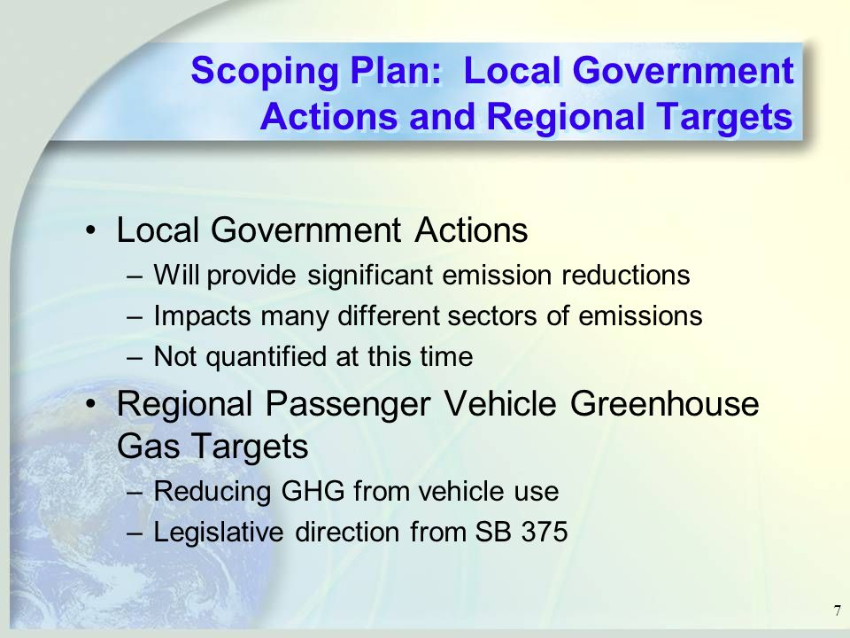 7 Scoping Plan: Local Government Actions and Regional Targets Local Government Actions –Will provide significant emission reductions –Impacts many different sectors of emissions –Not quantified at this time Regional Passenger Vehicle Greenhouse Gas Targets –Reducing GHG from vehicle use –Legislative direction from SB 375