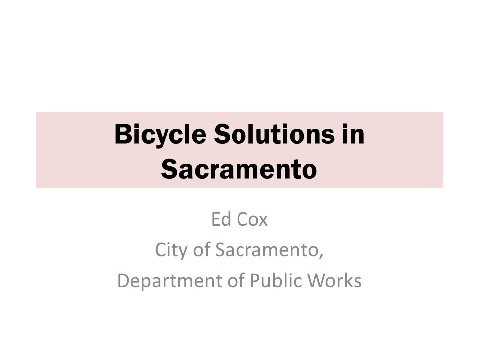 Ed Cox City of Sacramento, Department of Public Works Bicycle Solutions in Sacramento