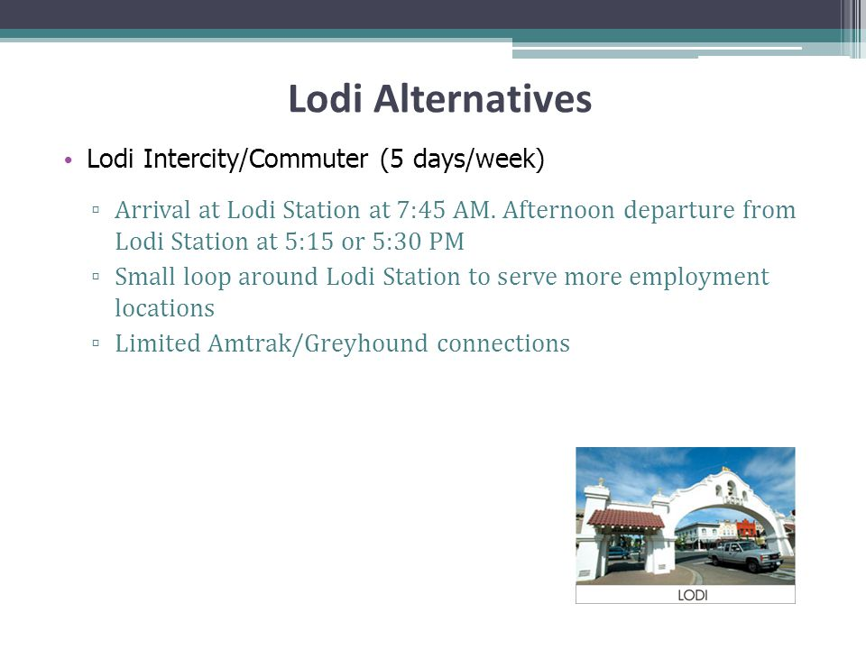 Lodi Alternatives Lodi Intercity/Commuter (5 days/week) ▫ Arrival at Lodi Station at 7:45 AM.