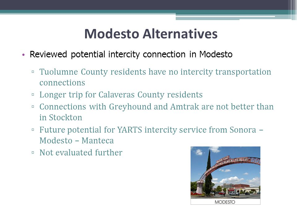 Modesto Alternatives Reviewed potential intercity connection in Modesto ▫ Tuolumne County residents have no intercity transportation connections ▫ Longer trip for Calaveras County residents ▫ Connections with Greyhound and Amtrak are not better than in Stockton ▫ Future potential for YARTS intercity service from Sonora – Modesto – Manteca ▫ Not evaluated further