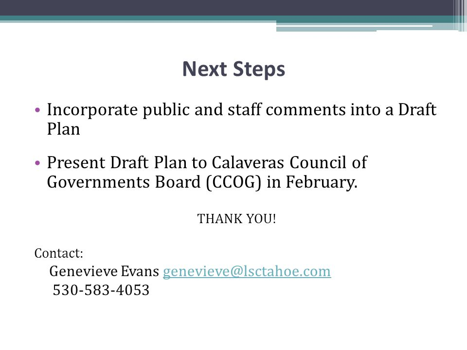 Next Steps Incorporate public and staff comments into a Draft Plan Present Draft Plan to Calaveras Council of Governments Board (CCOG) in February.