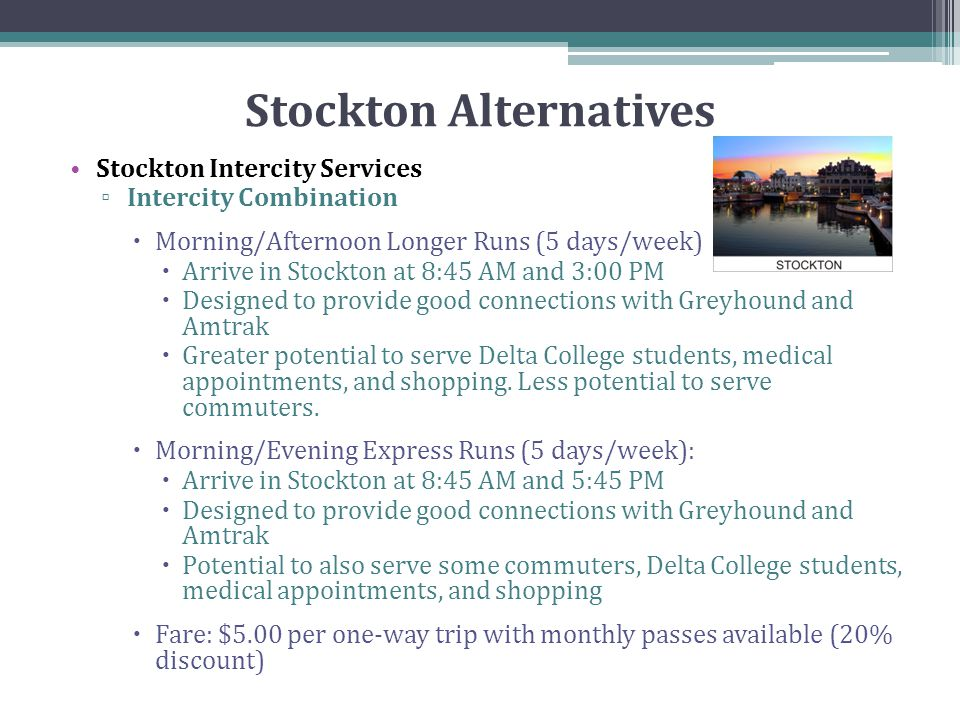 Stockton Alternatives Stockton Intercity Services ▫ Intercity Combination  Morning/Afternoon Longer Runs (5 days/week)  Arrive in Stockton at 8:45 AM and 3:00 PM  Designed to provide good connections with Greyhound and Amtrak  Greater potential to serve Delta College students, medical appointments, and shopping.