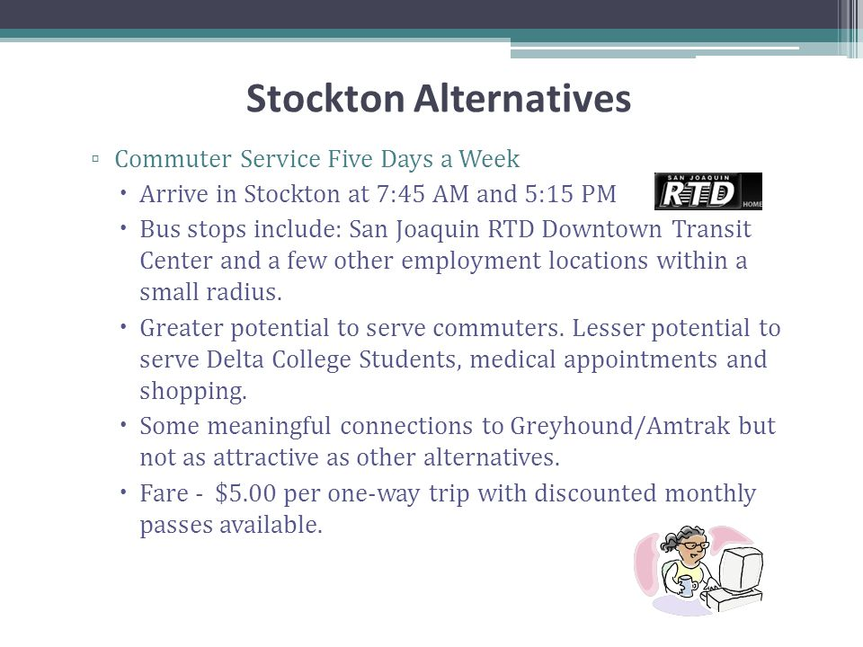 Stockton Alternatives ▫ Commuter Service Five Days a Week  Arrive in Stockton at 7:45 AM and 5:15 PM  Bus stops include: San Joaquin RTD Downtown Transit Center and a few other employment locations within a small radius.