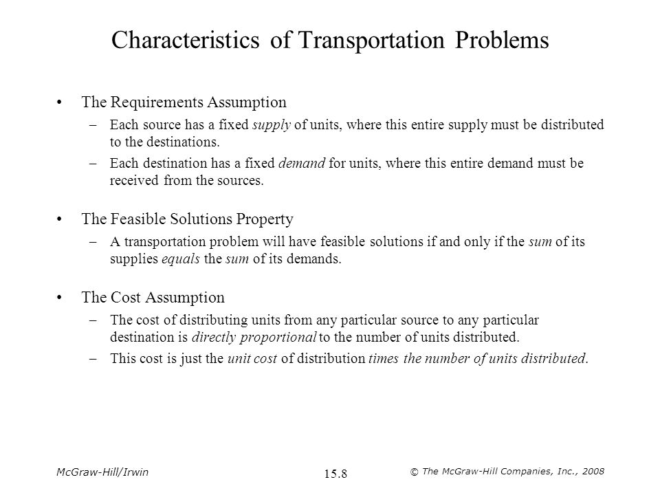 McGraw-Hill/Irwin © The McGraw-Hill Companies, Inc., Characteristics of Transportation Problems The Requirements Assumption –Each source has a fixed supply of units, where this entire supply must be distributed to the destinations.