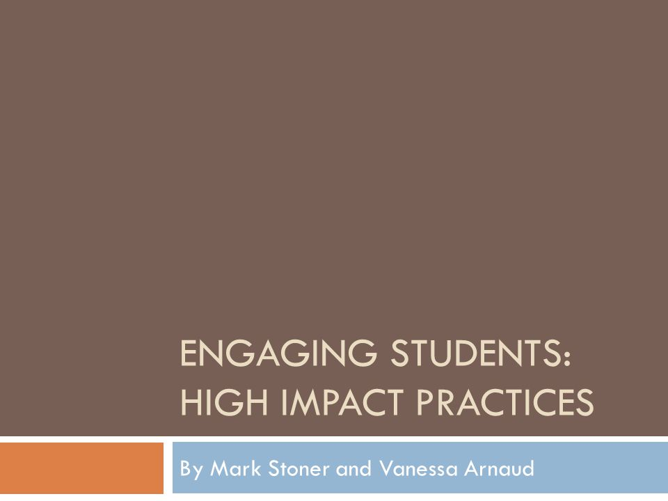 ENGAGING STUDENTS: HIGH IMPACT PRACTICES By Mark Stoner and Vanessa Arnaud