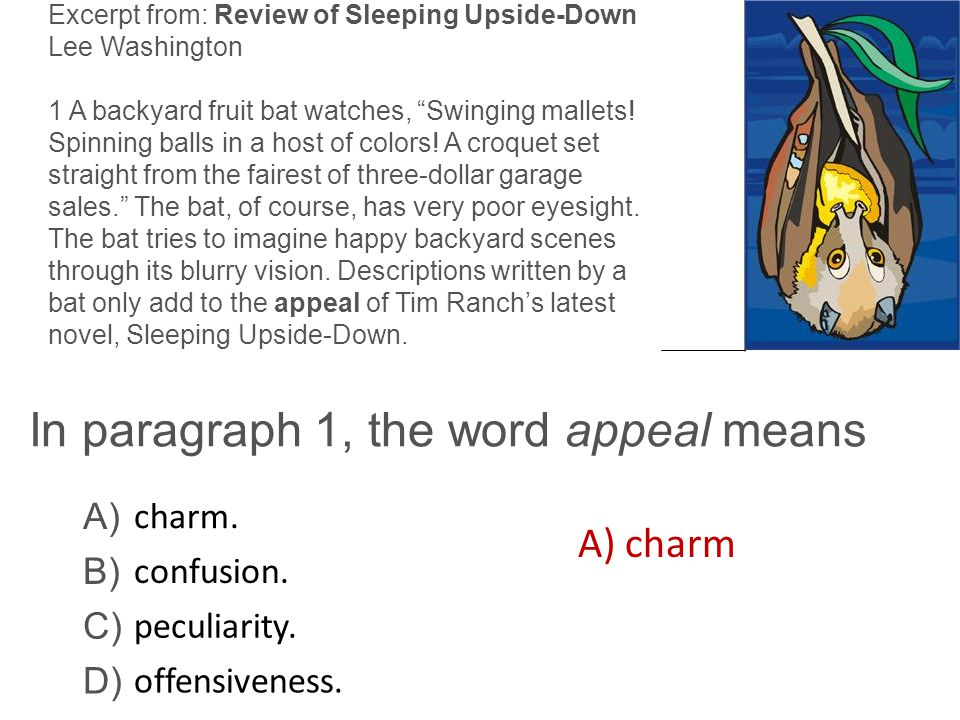 "In paragraph 1, the word appeal means Excerpt from: Review of Sleeping Upside-Down Lee Washington 1 A backyard fruit bat watches, ""Swinging mallets! S"