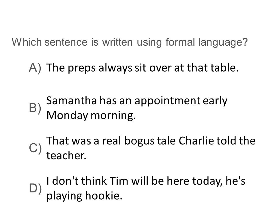 Which sentence is written using formal language? A) The preps always sit over at that table. B) Samantha has an appointment early Monday morning. C) T