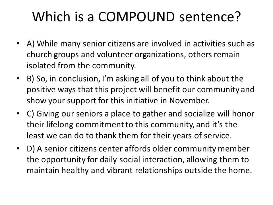 Which is a COMPOUND sentence? A) While many senior citizens are involved in activities such as church groups and volunteer organizations, others remai