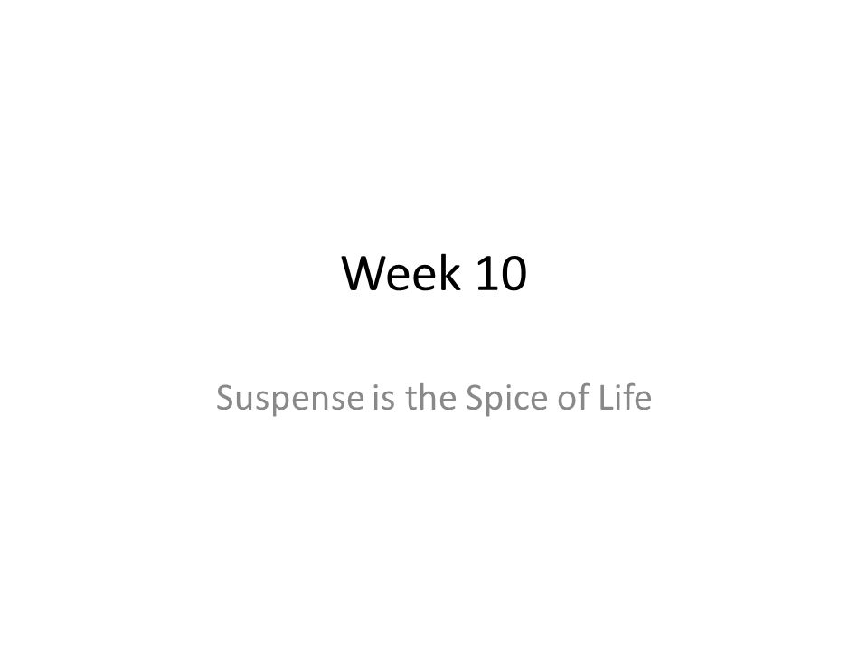 Week 10 Suspense is the Spice of Life