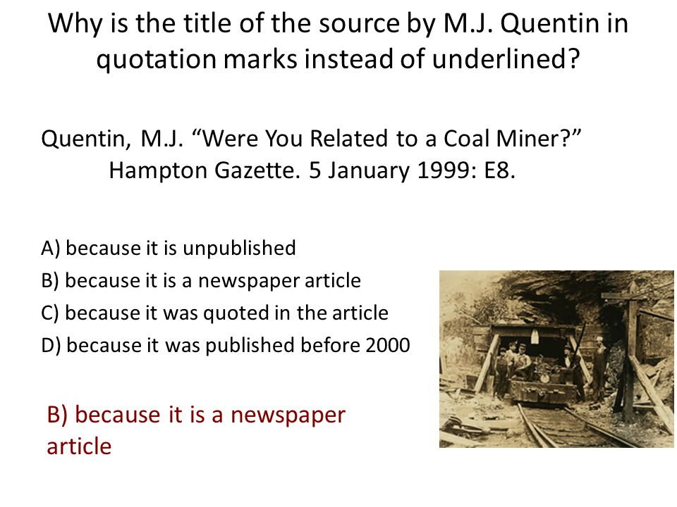 "Why is the title of the source by M.J. Quentin in quotation marks instead of underlined? Quentin, M.J. ""Were You Related to a Coal Miner?"" Hampton Gaz"