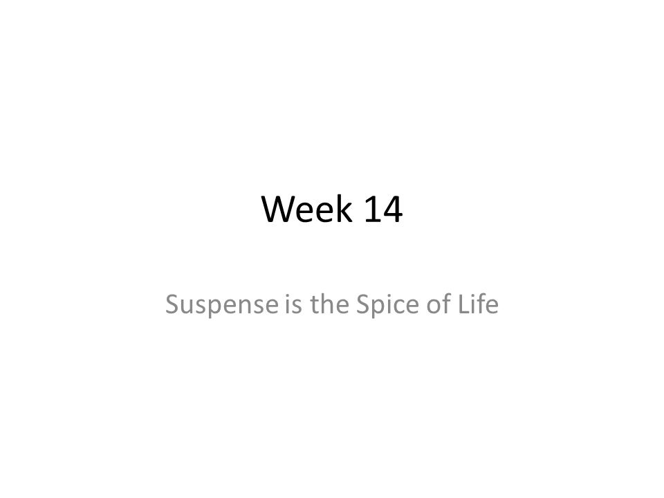 Week 14 Suspense is the Spice of Life