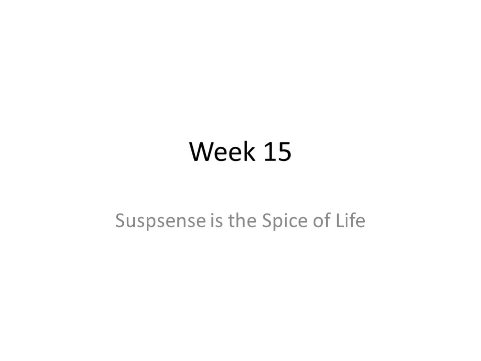 Week 15 Suspsense is the Spice of Life