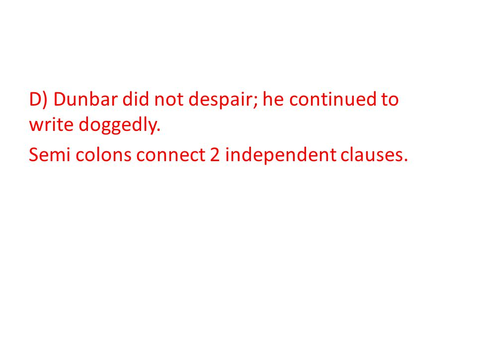 D) Dunbar did not despair; he continued to write doggedly. Semi colons connect 2 independent clauses.