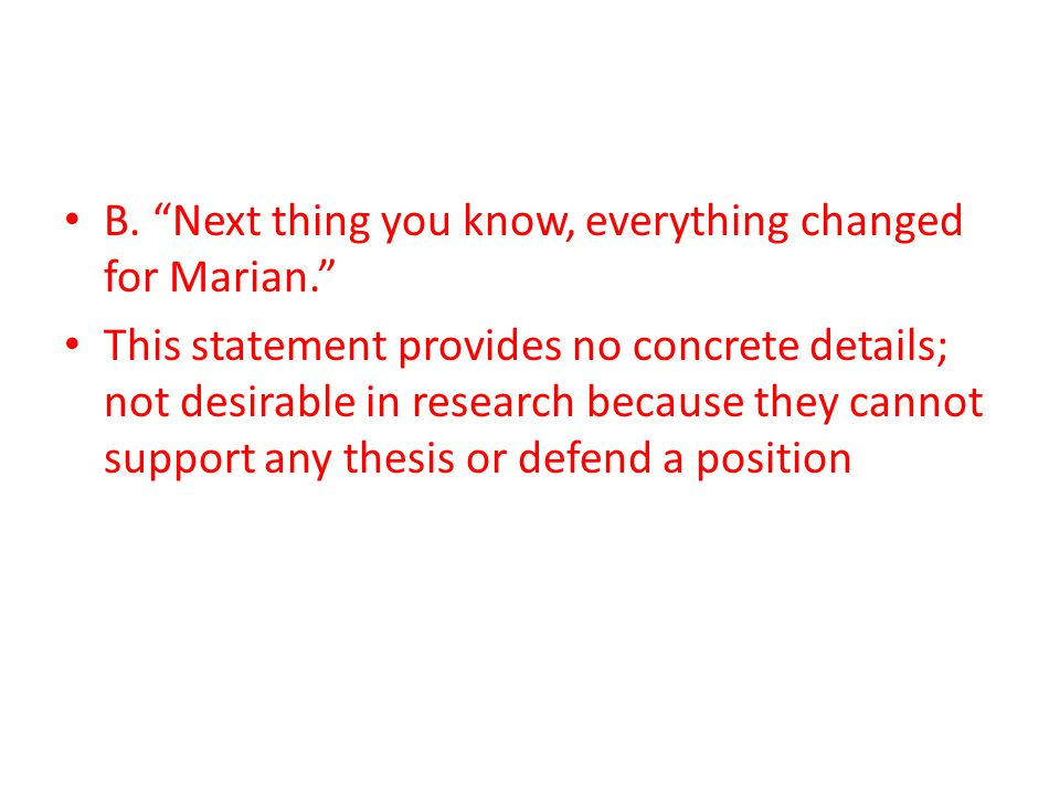 "B. ""Next thing you know, everything changed for Marian."" This statement provides no concrete details; not desirable in research because they cannot su"
