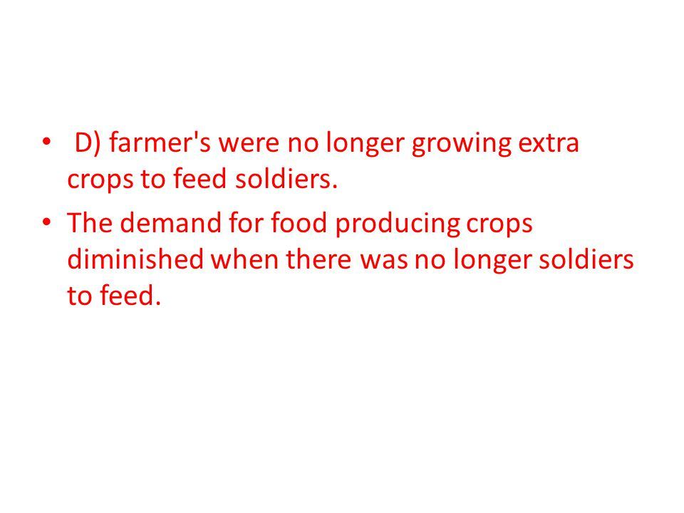 The demand for food producing crops diminished when there was no longer soldiers to feed.