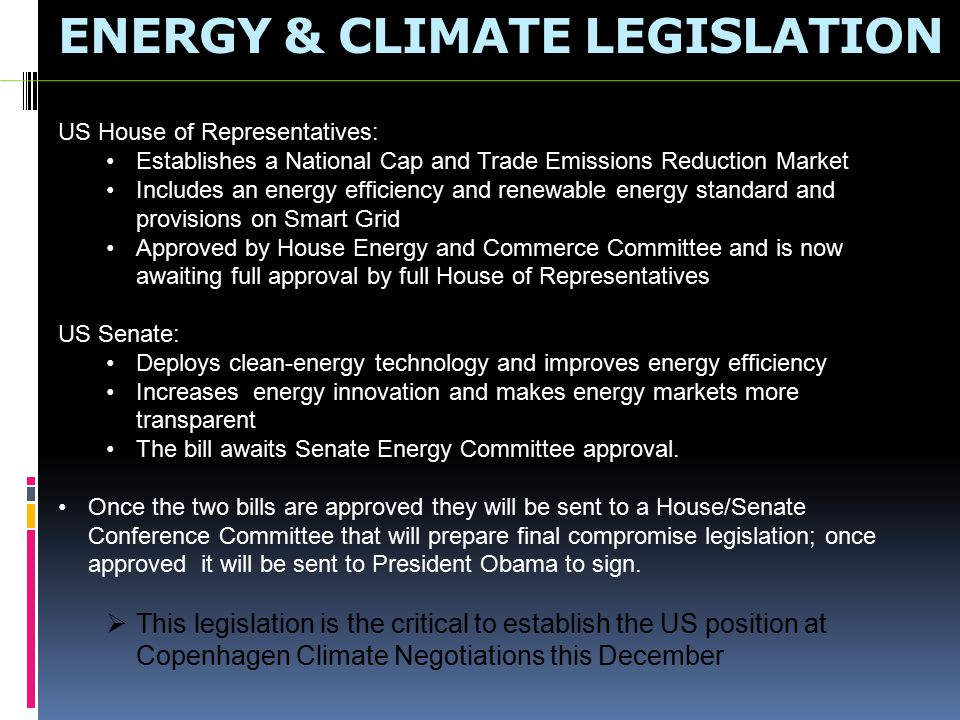 ENERGY & CLIMATE LEGISLATION US House of Representatives: Establishes a National Cap and Trade Emissions Reduction Market Includes an energy efficiency and renewable energy standard and provisions on Smart Grid Approved by House Energy and Commerce Committee and is now awaiting full approval by full House of Representatives US Senate: Deploys clean-energy technology and improves energy efficiency Increases energy innovation and makes energy markets more transparent The bill awaits Senate Energy Committee approval.