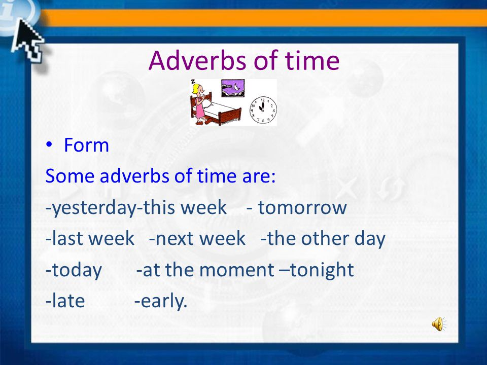 Adverbs of time Form Some adverbs of time are: -yesterday-this week - tomorrow -last week -next week -the other day -today -at the moment –tonight -late -early.