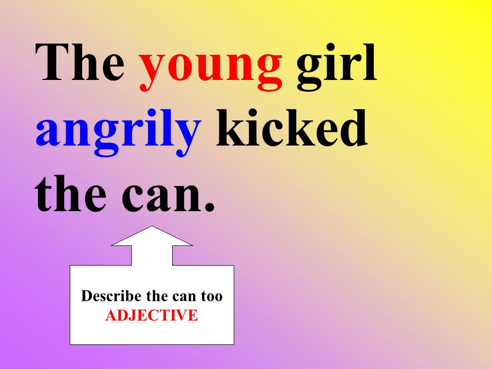 The young girl angrily kicked the can. Describe the can too ADJECTIVE