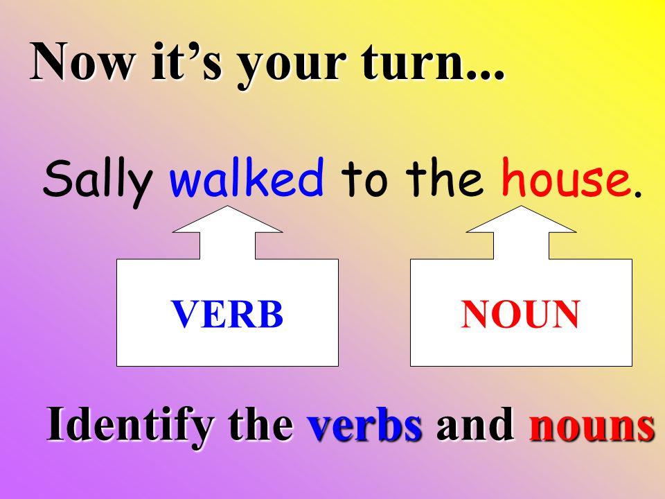 Now it's your turn... Sally walked to the house. Identify the verbs and nouns VERBNOUN