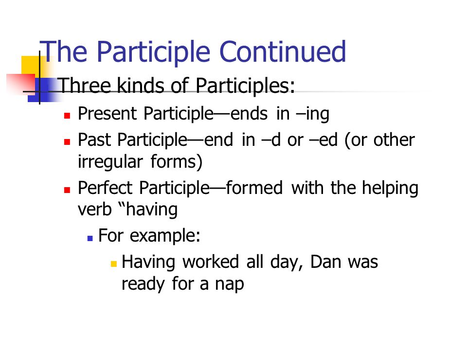 The Participle Continued Three kinds of Participles: Present Participle—ends in –ing Past Participle—end in –d or –ed (or other irregular forms) Perfect Participle—formed with the helping verb having For example: Having worked all day, Dan was ready for a nap