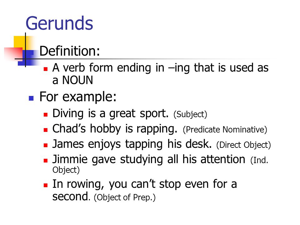 Gerunds Definition: A verb form ending in –ing that is used as a NOUN For example: Diving is a great sport.