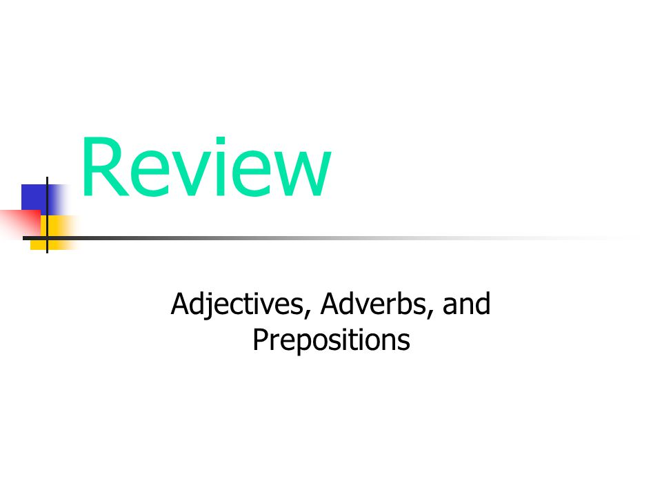Review Adjectives, Adverbs, and Prepositions