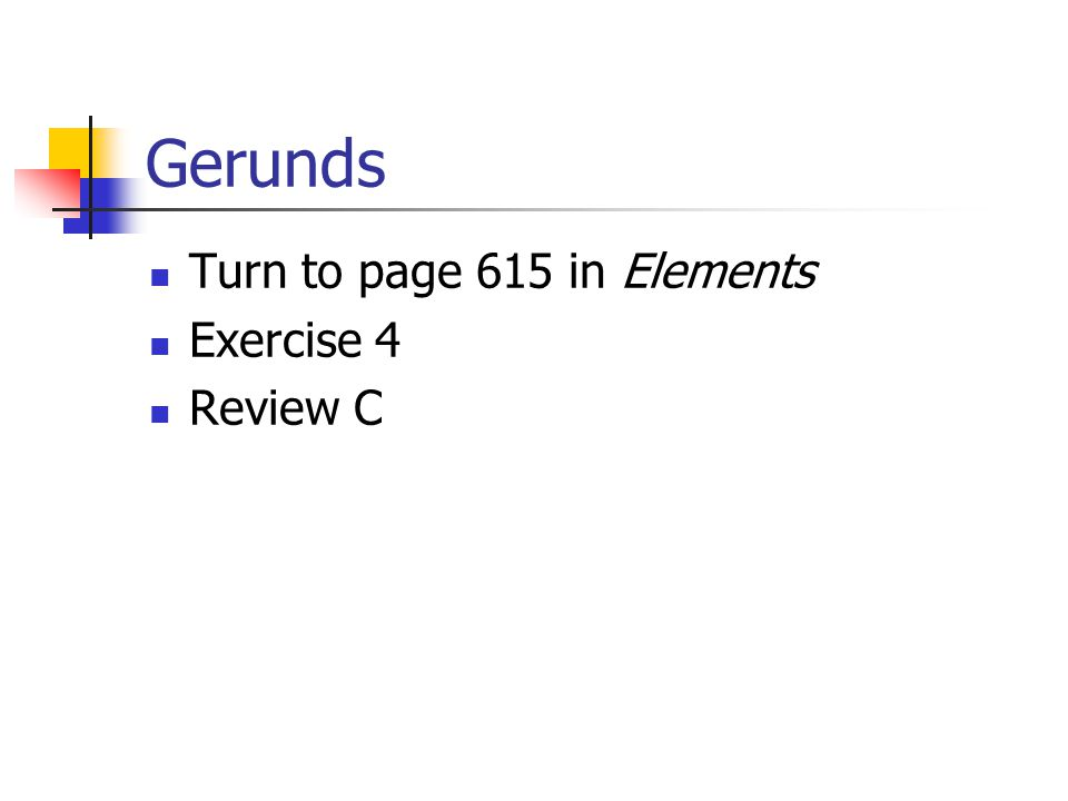 Gerunds Turn to page 615 in Elements Exercise 4 Review C