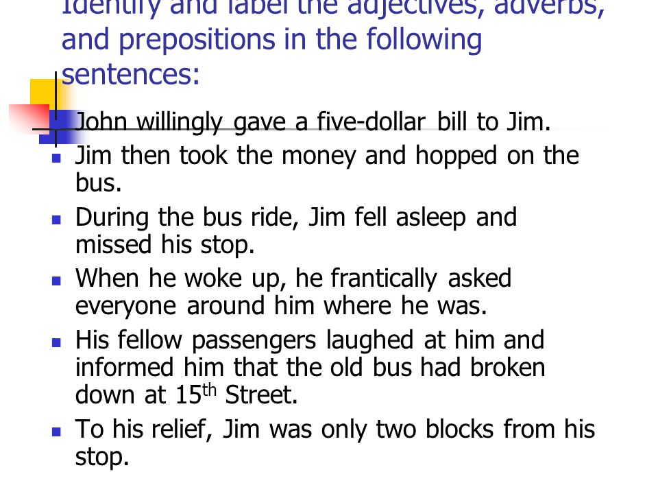 Identify and label the adjectives, adverbs, and prepositions in the following sentences: John willingly gave a five-dollar bill to Jim.