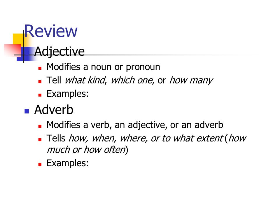 Review Adjective Modifies a noun or pronoun Tell what kind, which one, or how many Examples: Adverb Modifies a verb, an adjective, or an adverb Tells how, when, where, or to what extent (how much or how often) Examples: