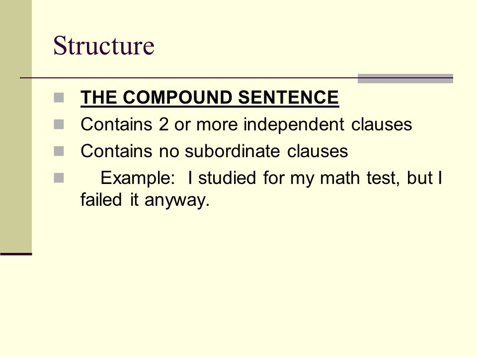 Structure THE COMPOUND SENTENCE Contains 2 or more independent clauses Contains no subordinate clauses Example: I studied for my math test, but I failed it anyway.