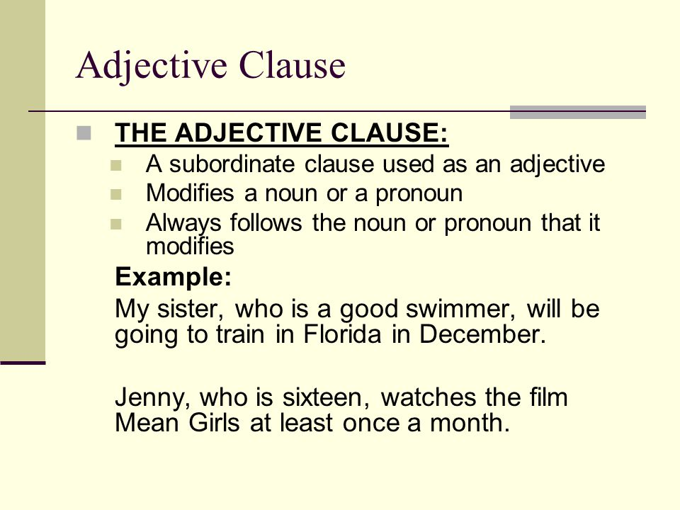 Adjective Clause THE ADJECTIVE CLAUSE: A subordinate clause used as an adjective Modifies a noun or a pronoun Always follows the noun or pronoun that it modifies Example: My sister, who is a good swimmer, will be going to train in Florida in December.