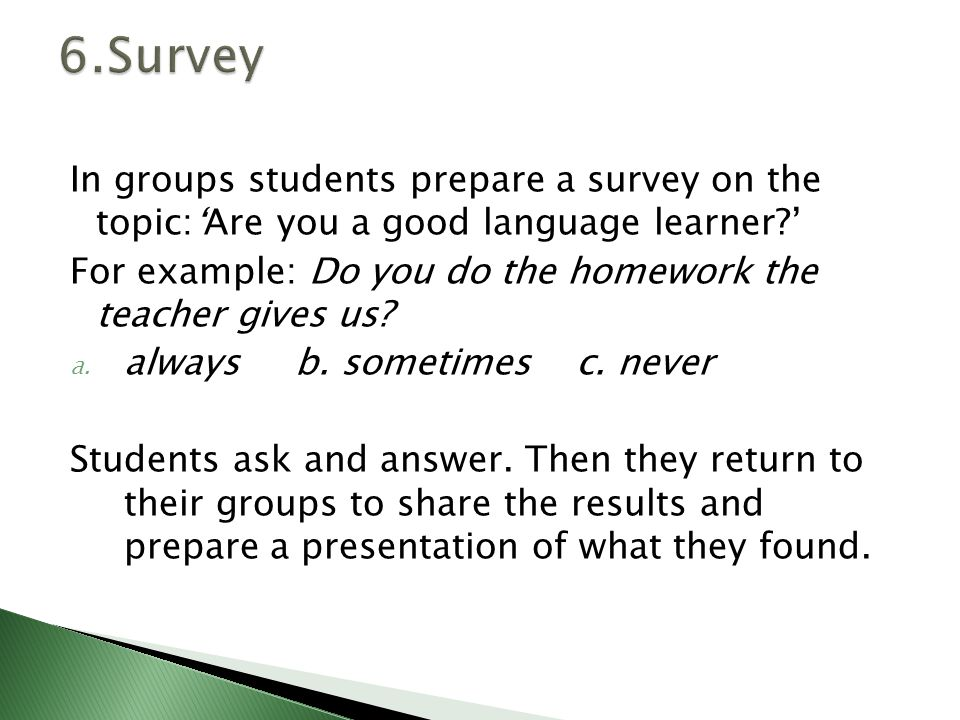 In groups students prepare a survey on the topic:'Are you a good language learner ' For example: Do you do the homework the teacher gives us.