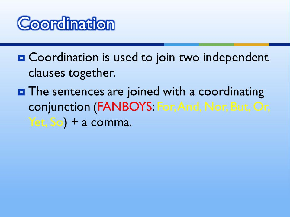  Coordination is used to join two independent clauses together.