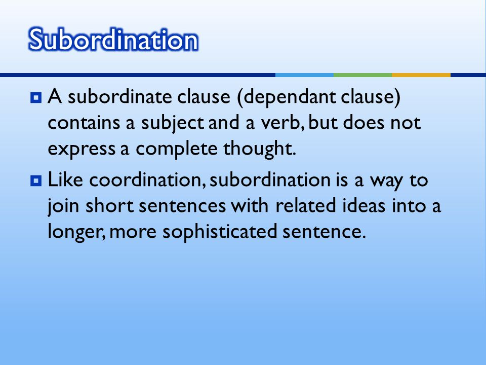  A subordinate clause (dependant clause) contains a subject and a verb, but does not express a complete thought.