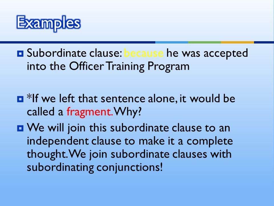  Subordinate clause: because he was accepted into the Officer Training Program  *If we left that sentence alone, it would be called a fragment.