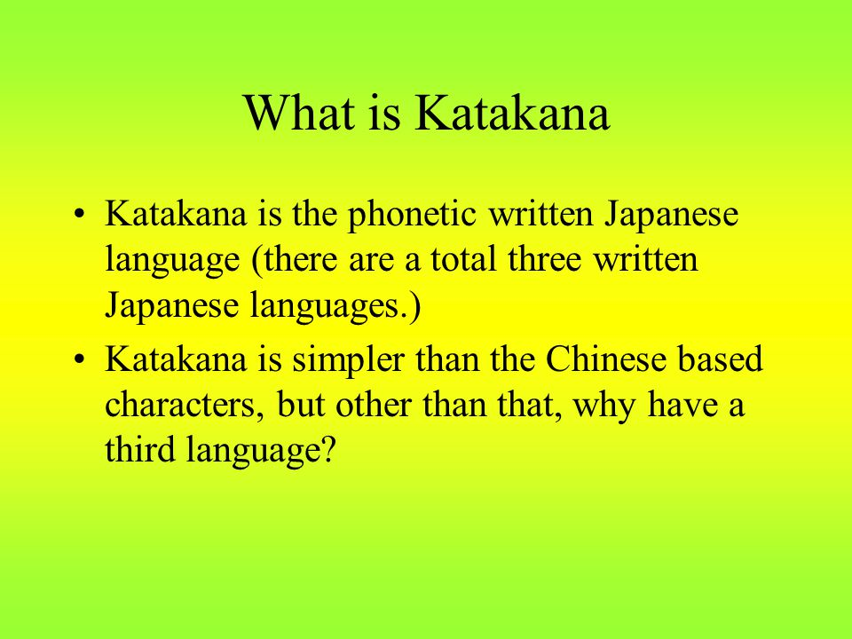 What is Katakana Katakana is the phonetic written Japanese language (there are a total three written Japanese languages.) Katakana is simpler than the Chinese based characters, but other than that, why have a third language