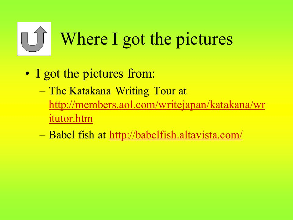 Where I got the pictures I got the pictures from: –The Katakana Writing Tour at http://members.aol.com/writejapan/katakana/wr itutor.htm http://members.aol.com/writejapan/katakana/wr itutor.htm –Babel fish at http://babelfish.altavista.com/http://babelfish.altavista.com/