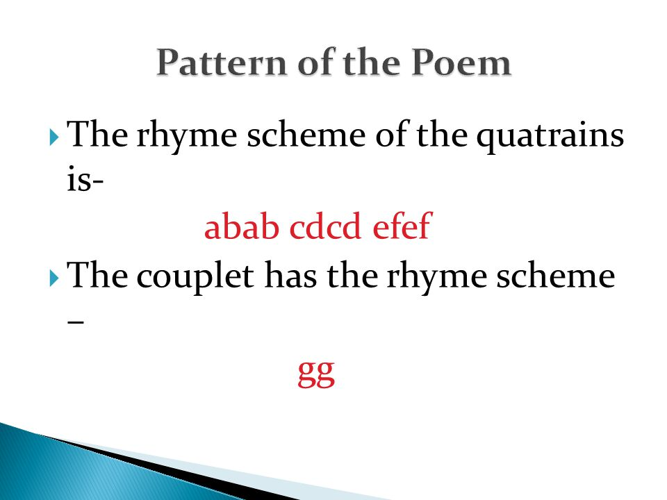  The rhyme scheme of the quatrains is- abab cdcd efef  The couplet has the rhyme scheme – gg
