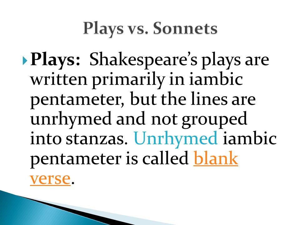  Plays: Shakespeare's plays are written primarily in iambic pentameter, but the lines are unrhymed and not grouped into stanzas.