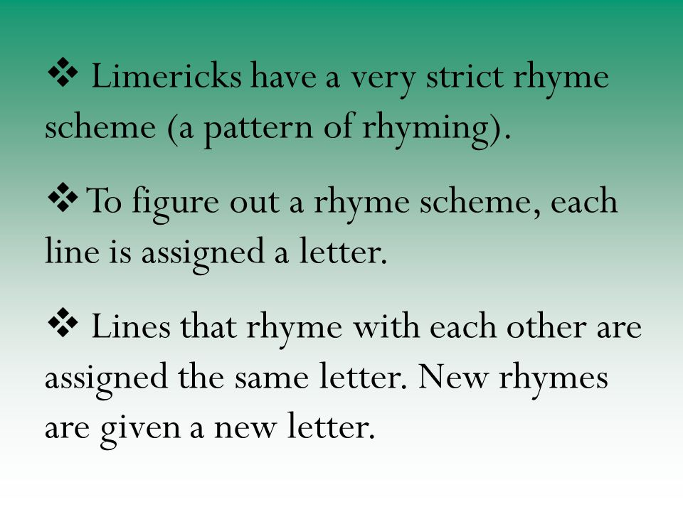  Limericks have a very strict rhyme scheme (a pattern of rhyming).